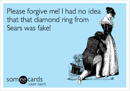 Please forgive me! I had no idea that that diamond ring from Sears was fake!