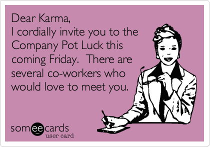 Dear Karma, I cordially invite you to the Company Pot Luck this coming Friday.  There are several co-workers who  would love to meet you.