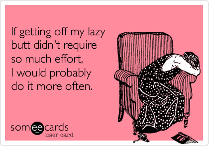 If getting off my lazy  butt didn't require  so much effort,  I would probably  do it more often.