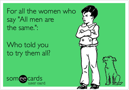 """For all the women who  say """"All men are  the same."""":  Who told you  to try them all?"""