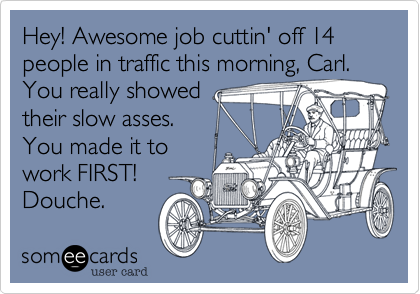 Hey! Awesome job cuttin' off 14 people in traffic this morning, Carl. You really showed their slow asses. You made it to work FIRST! Douche.