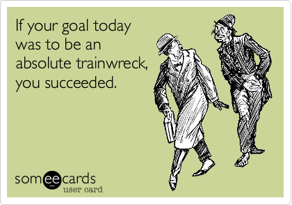 If your goal today was to be an absolute trainwreck, you succeeded.