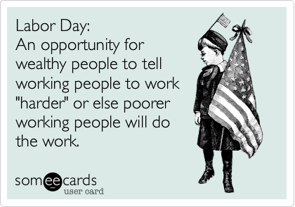 "Labor Day:                   An opportunity for    wealthy people to tell working people to work  ""harder"" or else poorer working people will do the work."