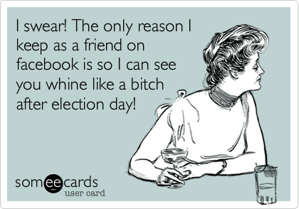 I swear! The only reason I keep as a friend on facebook is so I can see you whine like a bitch after election day!