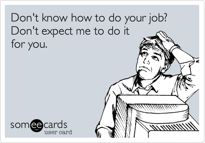 Don't know how to do your job? Don't expect me to do it for you.