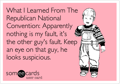 What I Learned From The Republican National Convention: Apparently nothing is my fault, it's the other guy's fault. Keep an eye on that guy, he looks suspicious.