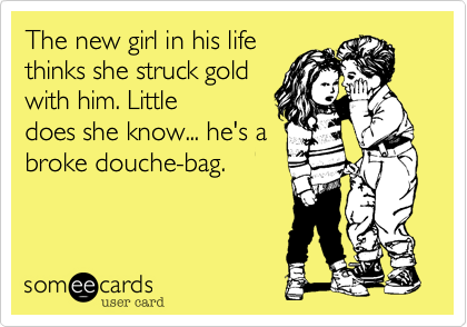 The new girl in his life thinks she struck gold with him. Little does she know... he's a broke douche-bag.