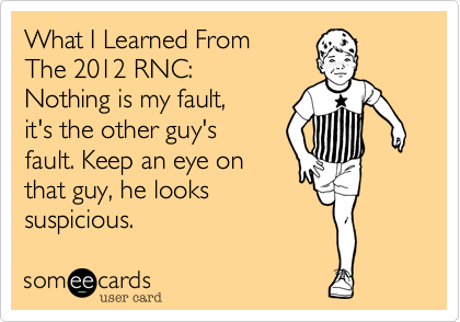 What I Learned From   The 2012 RNC:    Nothing is my fault,     it's the other guy's fault. Keep an eye on that guy, he looks suspicious.