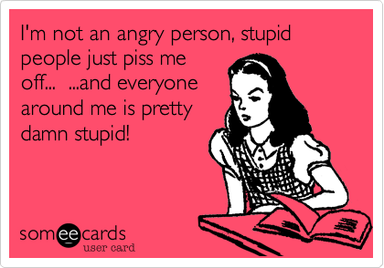 I'm not an angry person, stupid people just piss me off...  ...and everyone around me is pretty damn stupid!