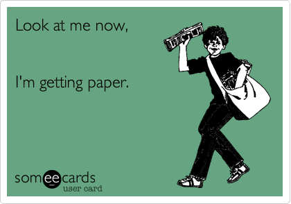 Look at me now,   I'm getting paper.