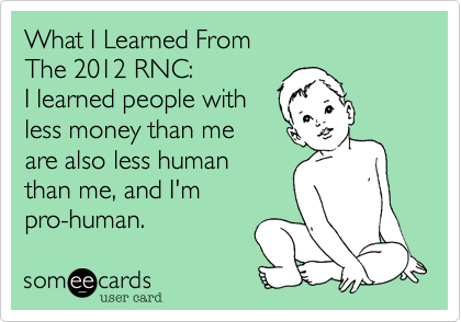 What I Learned From The 2012 RNC: I learned people with less money than me are also less human than me, and I'm pro-human.