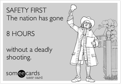 SAFETY FIRST The nation has gone  8 HOURS  without a deadly shooting.