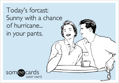 Today's forcast:   Sunny with a chance of hurricane...  in your pants.