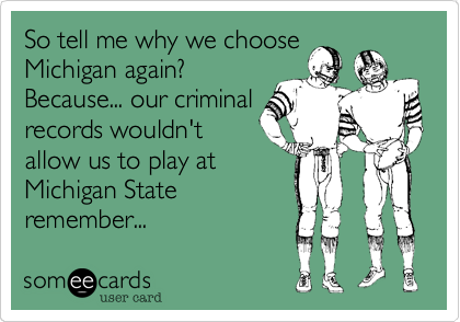 So tell me why we choose Michigan again?             Because... our criminal records wouldn't allow us to play at Michigan State remember...