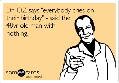 """Dr. OZ says """"everybody cries on their birthday"""" - said the 48yr old man with nothing."""