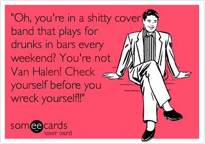 """Oh, you're in a shitty cover band that plays for drunks in bars every weekend? You're not Van Halen! Check yourself before you wreck yourself!!"""