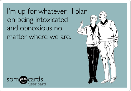 I'm up for whatever.  I plan on being intoxicated and obnoxious no matter where we are.