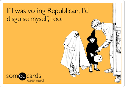 If I was voting Republican, I'd disguise myself, too.