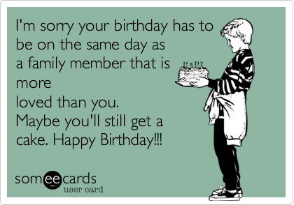 I'm sorry your birthday has to be on the same day as a family member that is more loved than you.  Maybe you'll still get a cake. Happy Birthday!!!