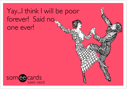 Yay...I think I will be poor forever!  Said no one ever!