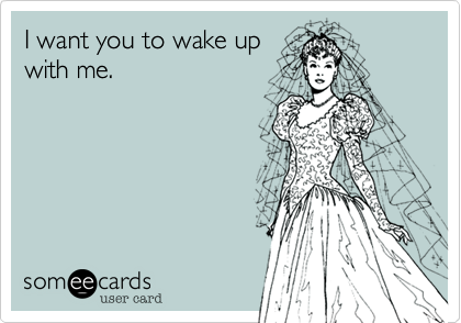 I want you to wake up with me.
