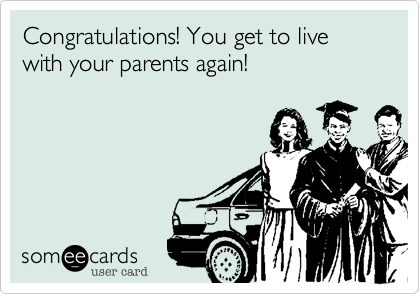 Congratulations! You get to live with your parents again!