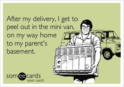 After my delivery, I get to  peel out in the mini van,  on my way home  to my parent's  basement.