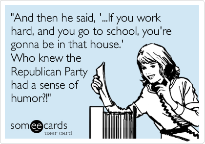 """""""And then he said, '...If you work hard, and you go to school, you're gonna be in that house.' Who knew the Republican Party had a sense of humor?!"""""""