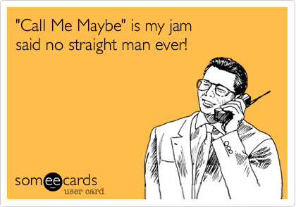 """Call Me Maybe"" is my jam  said no straight man ever!"