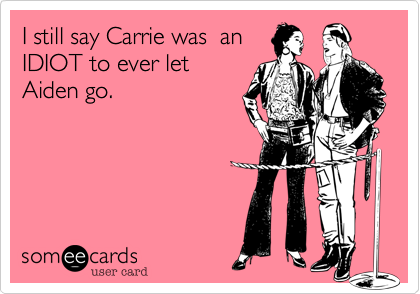 I still say Carrie was  an IDIOT to ever let Aiden go.