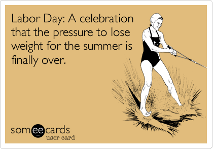 Labor Day: A celebration that the pressure to lose weight for the summer is finally over.