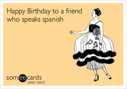Happy Birthday To A Friend Who Speaks Spanish Birthday Ecard