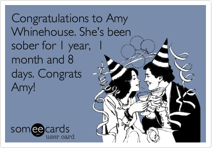 Congratulations to Amy Whinehouse. She's been  sober for 1 year,  1 month and 8 days. Congrats Amy!