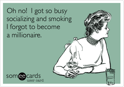 Oh no!  I got so busy socializing and smoking I forgot to become a millionaire.