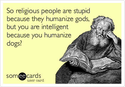 So religious people are stupid because they humanize gods, but you are intelligent because you humanize dogs?