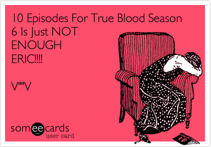 "10 Episodes For True Blood Season 6 Is Just NOT ENOUGH ERIC!!!!  V""""V"