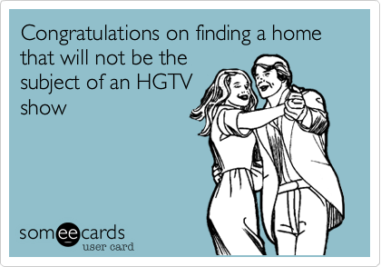 Congratulations on finding a home that will not be the subject of an HGTV show