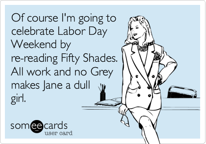Of course I'm going to celebrate Labor Day Weekend by re-reading Fifty Shades. All work and no Grey makes Jane a dull girl.