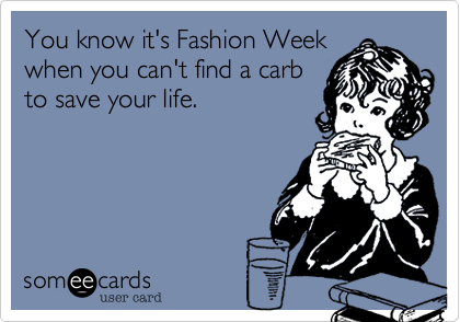 You know it's Fashion Week when you can't find a carb to save your life.