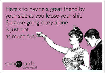 Here's to having a great friend by your side as you loose your shit. Because going crazy alone  is just not as much fun.