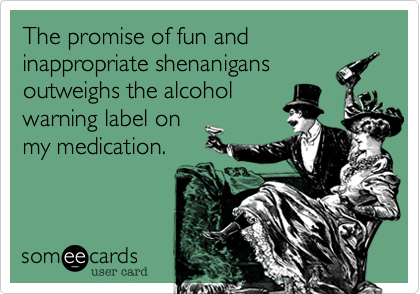 The promise of fun and inappropriate shenanigans outweighs the alcohol warning label on my medication.