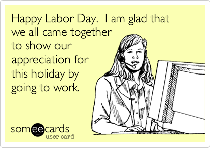 Happy Labor Day.  I am glad that we all came together to show our appreciation for this holiday by going to work.