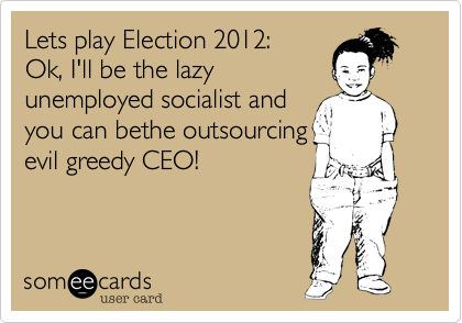 Lets play Election 2012:  Ok, I'll be the lazy unemployed socialist and  you can bethe outsourcing evil greedy CEO!