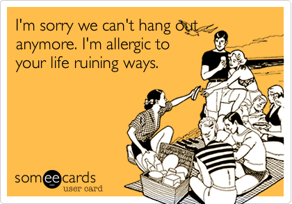 I'm sorry we can't hang out anymore. I'm allergic to your life ruining ways.