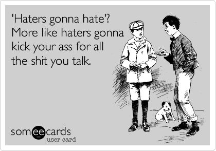 'Haters gonna hate'? More like haters gonna kick your ass for all the shit you talk.