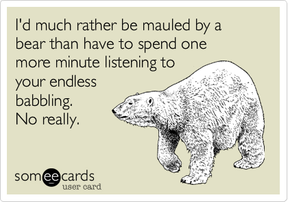 I'd much rather be mauled by a bear than have to spend one  more minute listening to your endless babbling. No really.