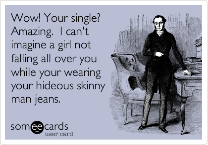 Wow! Your single? Amazing.  I can't  imagine a girl not falling all over you while your wearing your hideous skinny man jeans.