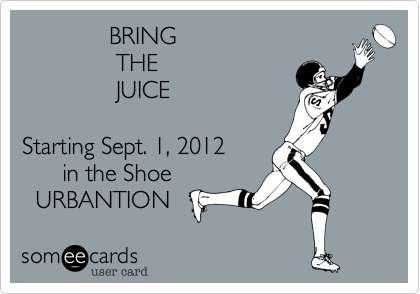 BRING               THE               JUICE  Starting Sept. 1, 2012       in the Shoe   URBANTION
