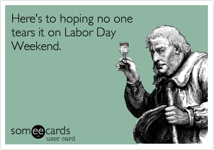 Here's to hoping no one tears it on Labor Day Weekend.