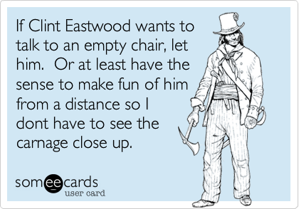 If Clint Eastwood wants to talk to an empty chair, let him.  Or at least have the sense to make fun of him from a distance so I dont have to see the carnage close up.